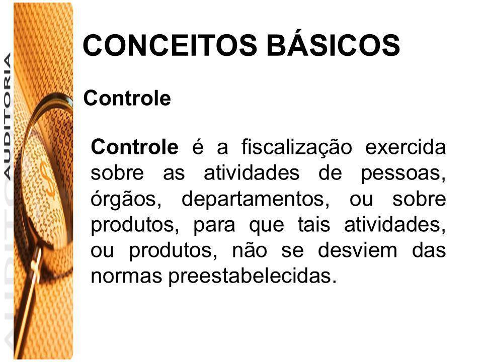 CONCEITOS BÁSICOS Controle Controle é a fiscalização exercida sobre as atividades de pessoas, órgãos, departamentos, ou sobre produtos, para que tais
