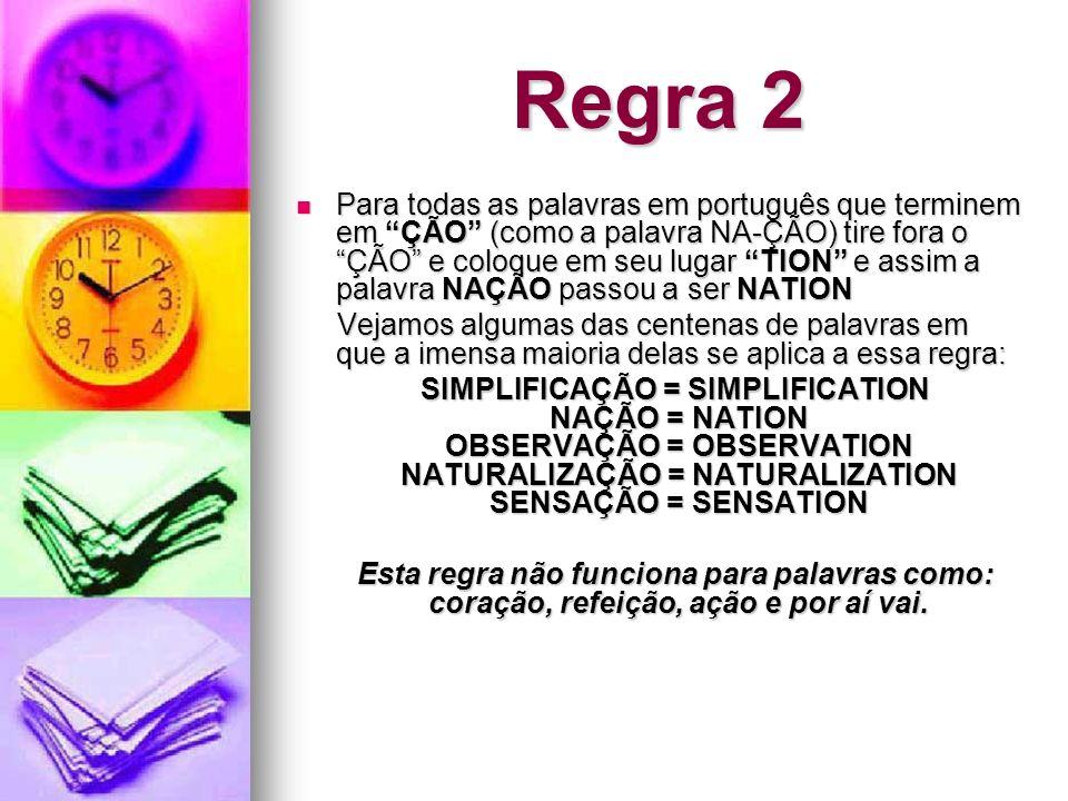 Regra 2 Para todas as palavras em português que terminem em ÇÃO (como a palavra NA-ÇÃO) tire fora o ÇÃO e coloque em seu lugar TION e assim a palavra