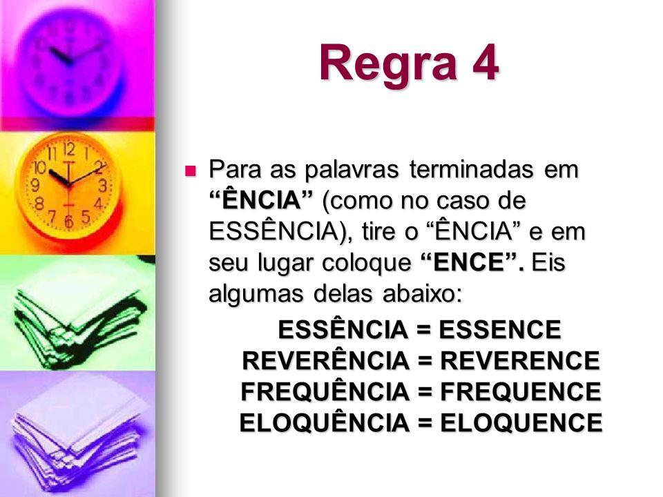 Regra 4 Para as palavras terminadas em ÊNCIA (como no caso de ESSÊNCIA), tire o ÊNCIA e em seu lugar coloque ENCE. Eis algumas delas abaixo: Para as p