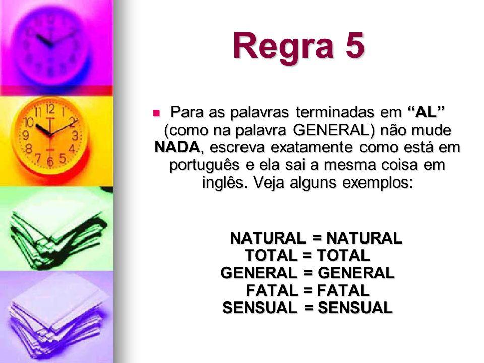 Regra 5 Para as palavras terminadas em AL (como na palavra GENERAL) não mude NADA, escreva exatamente como está em português e ela sai a mesma coisa e