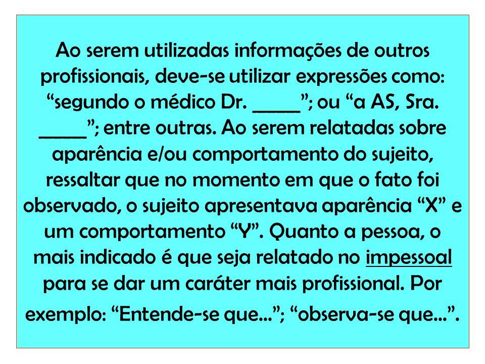 Ao serem utilizadas informações de outros profissionais, deve-se utilizar expressões como: segundo o médico Dr. _____; ou a AS, Sra. _____; entre outr