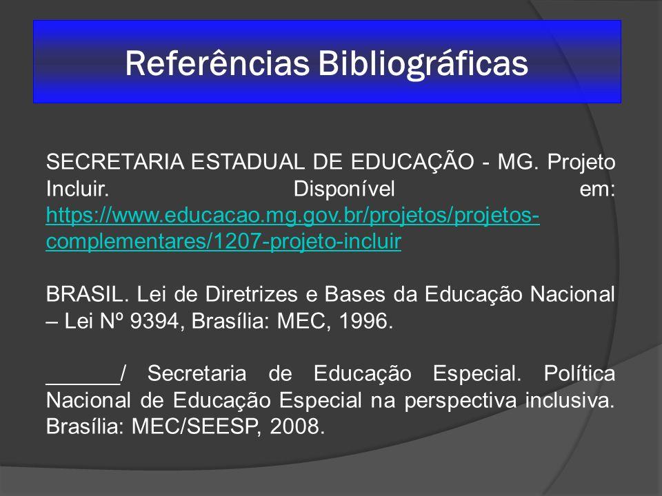 Referências Bibliográficas SECRETARIA ESTADUAL DE EDUCAÇÃO - MG. Projeto Incluir. Disponível em: https://www.educacao.mg.gov.br/projetos/projetos- com