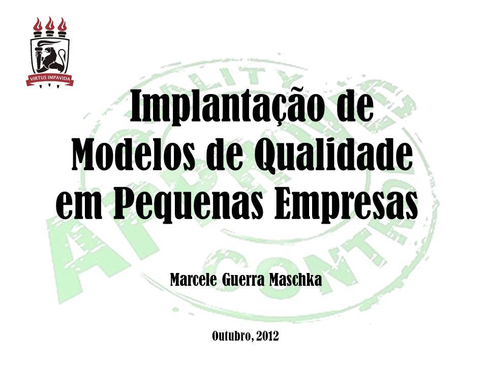 Implantação de Modelos de Qualidade em Pequenas Empresas Marcele Guerra Maschka Outubro, 2012