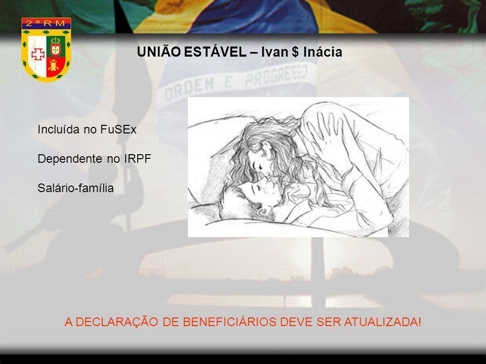 UNIÃO ESTÁVEL – Ivan $ Inácia Incluída no FuSEx Dependente no IRPF Salário-família A DECLARAÇÃO DE BENEFICIÁRIOS DEVE SER ATUALIZADA!