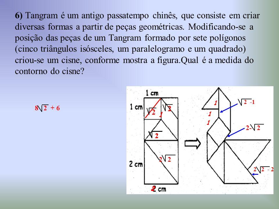 6) Tangram é um antigo passatempo chinês, que consiste em criar diversas formas a partir de peças geométricas. Modificando-se a posição das peças de u