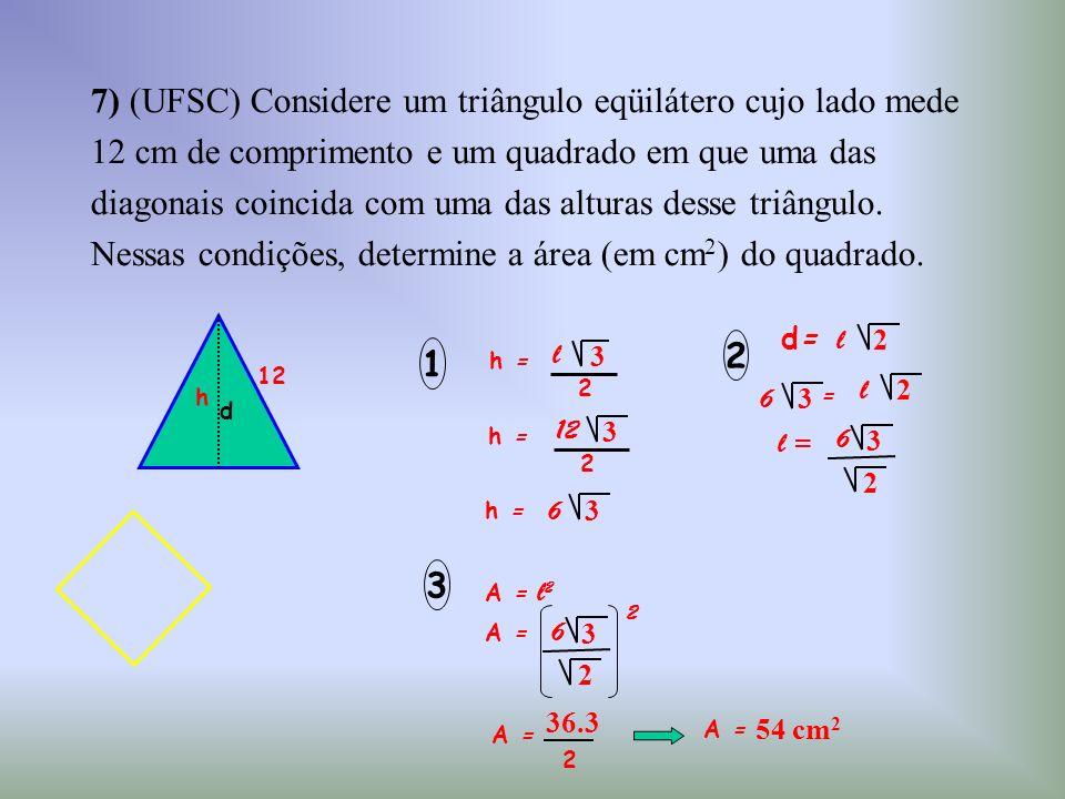 7) (UFSC) Considere um triângulo eqüilátero cujo lado mede 12 cm de comprimento e um quadrado em que uma das diagonais coincida com uma das alturas de