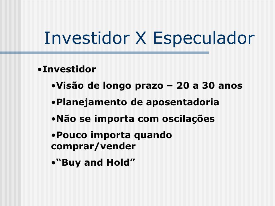 Investidor X Especulador Especulador Usa as oscilações em seu favor Trabalha com um risco bem maior que o investidor O especulador está pouco interessado na qualidade da empresa Existem vários níveis de especulador Não é nosso foco agora