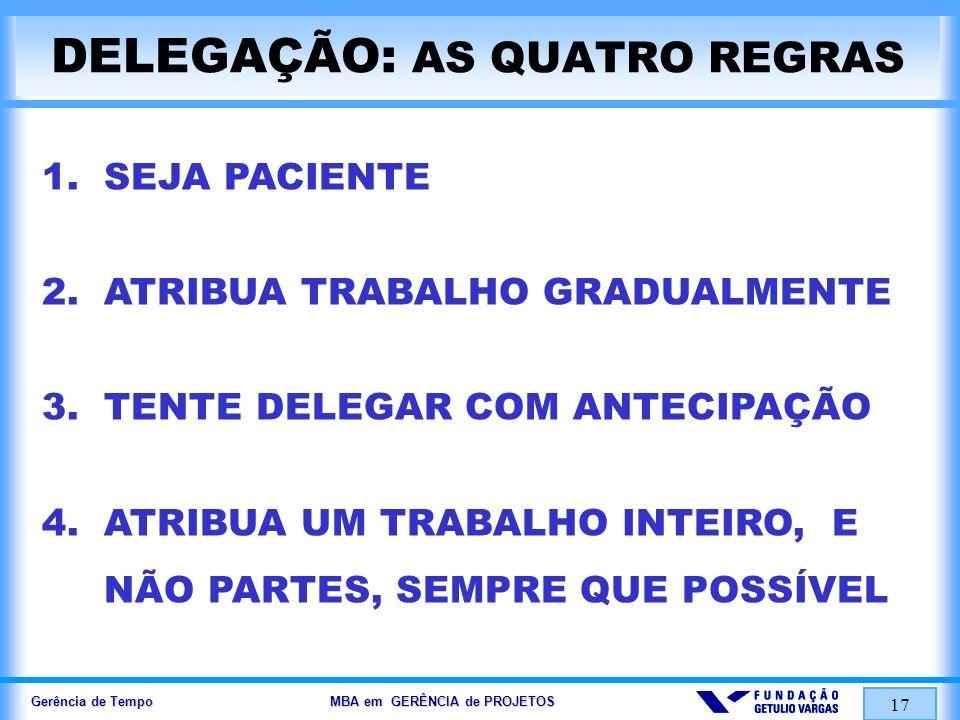 Gerência de Tempo MBA em GERÊNCIA de PROJETOS 17 DELEGAÇÃO: AS QUATRO REGRAS 1. SEJA PACIENTE 2. ATRIBUA TRABALHO GRADUALMENTE 3. TENTE DELEGAR COM AN