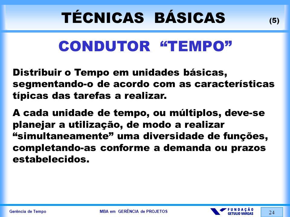 Gerência de Tempo MBA em GERÊNCIA de PROJETOS 24 TÉCNICAS BÁSICAS (5) CONDUTOR TEMPO Distribuir o Tempo em unidades básicas, segmentando-o de acordo c