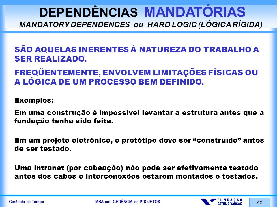 Gerência de Tempo MBA em GERÊNCIA de PROJETOS 68 DEPENDÊNCIAS MANDATÓRIAS MANDATORY DEPENDENCES ou HARD LOGIC (LÓGICA RÍGIDA) SÃO AQUELAS INERENTES À