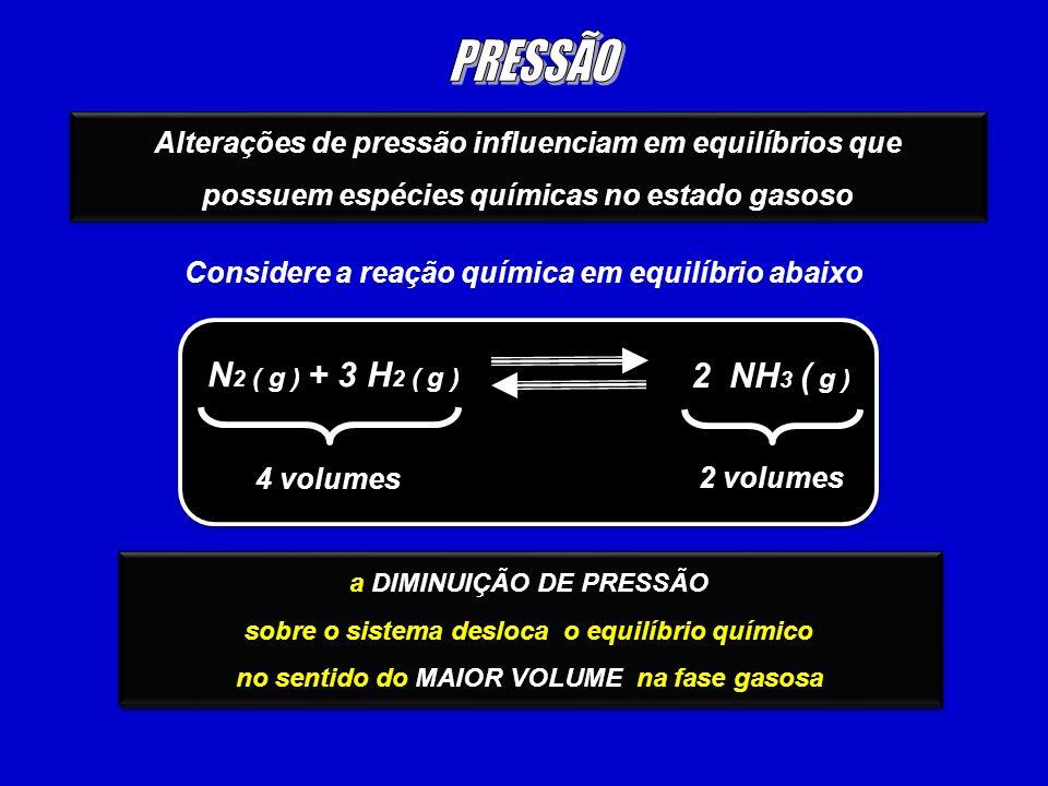 Alterações de pressão influenciam em equilíbrios que possuem espécies químicas no estado gasoso Alterações de pressão influenciam em equilíbrios que possuem espécies químicas no estado gasoso Considere a reação química em equilíbrio abaixo N 2 ( g ) + 3 H 2 ( g ) 2 NH 3 ( g ) 4 volumes 2 volumes o AUMENTO DE PRESSÃO sobre o sistema desloca o equilíbrio químico no sentido do MENOR VOLUME na fase gasosa o AUMENTO DE PRESSÃO sobre o sistema desloca o equilíbrio químico no sentido do MENOR VOLUME na fase gasosa a DIMINUIÇÃO DE PRESSÃO sobre o sistema desloca o equilíbrio químico no sentido do MAIOR VOLUME na fase gasosa a DIMINUIÇÃO DE PRESSÃO sobre o sistema desloca o equilíbrio químico no sentido do MAIOR VOLUME na fase gasosa