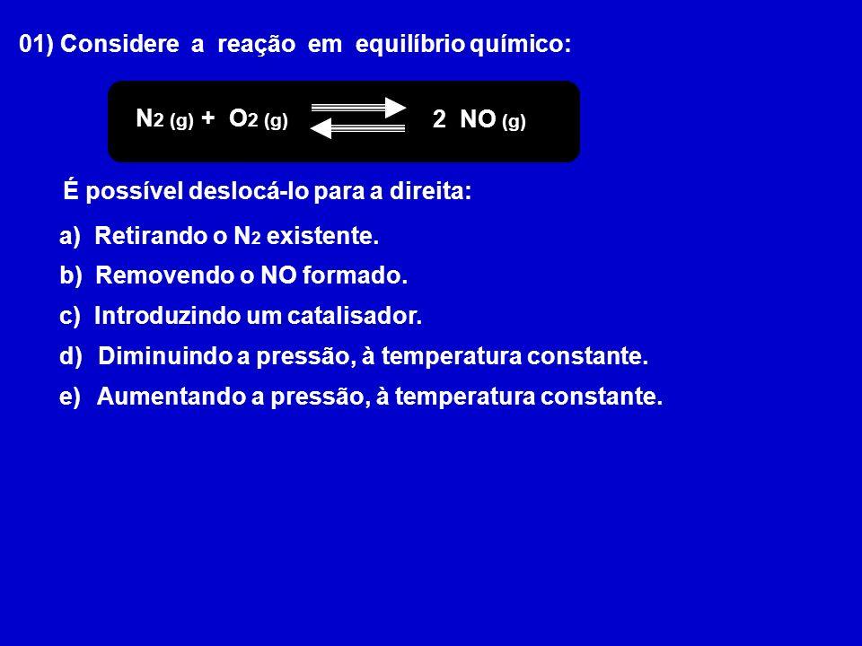01) Considere a reação em equilíbrio químico: N 2 (g) + O 2 (g) 2 NO (g) É possível deslocá-lo para a direita: a) Retirando o N 2 existente.