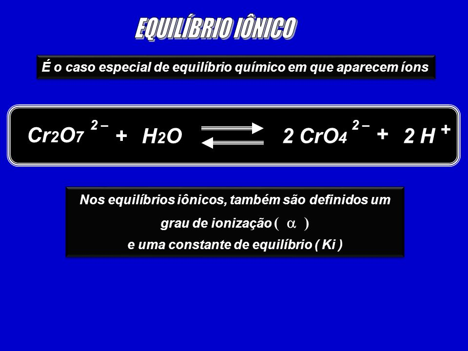 É o caso especial de equilíbrio químico em que aparecem íons Cr 2 O 7 2 H 2 – + H2OH2O 2 CrO 4 2 – + + Nos equilíbrios iônicos, também são definidos um grau de ionização ( ) e uma constante de equilíbrio ( Ki ) Nos equilíbrios iônicos, também são definidos um grau de ionização ( ) e uma constante de equilíbrio ( Ki )