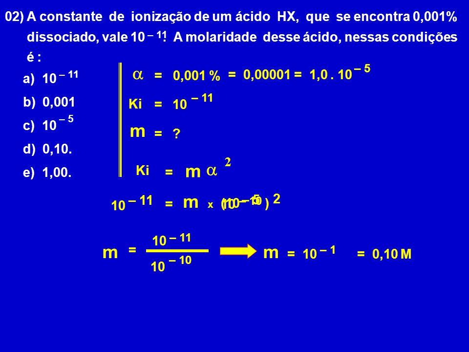 02) A constante de ionização de um ácido HX, que se encontra 0,001% dissociado, vale 10.