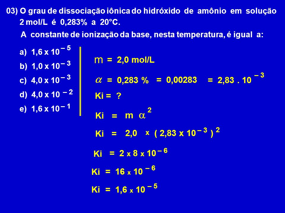 03) O grau de dissociação iônica do hidróxido de amônio em solução 2 mol/L é 0,283% a 20°C.