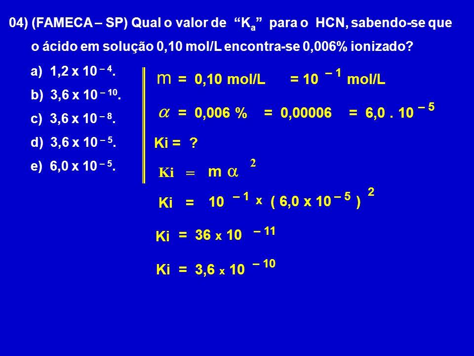 04) (FAMECA – SP) Qual o valor de K a para o HCN, sabendo-se que o ácido em solução 0,10 mol/L encontra-se 0,006% ionizado.