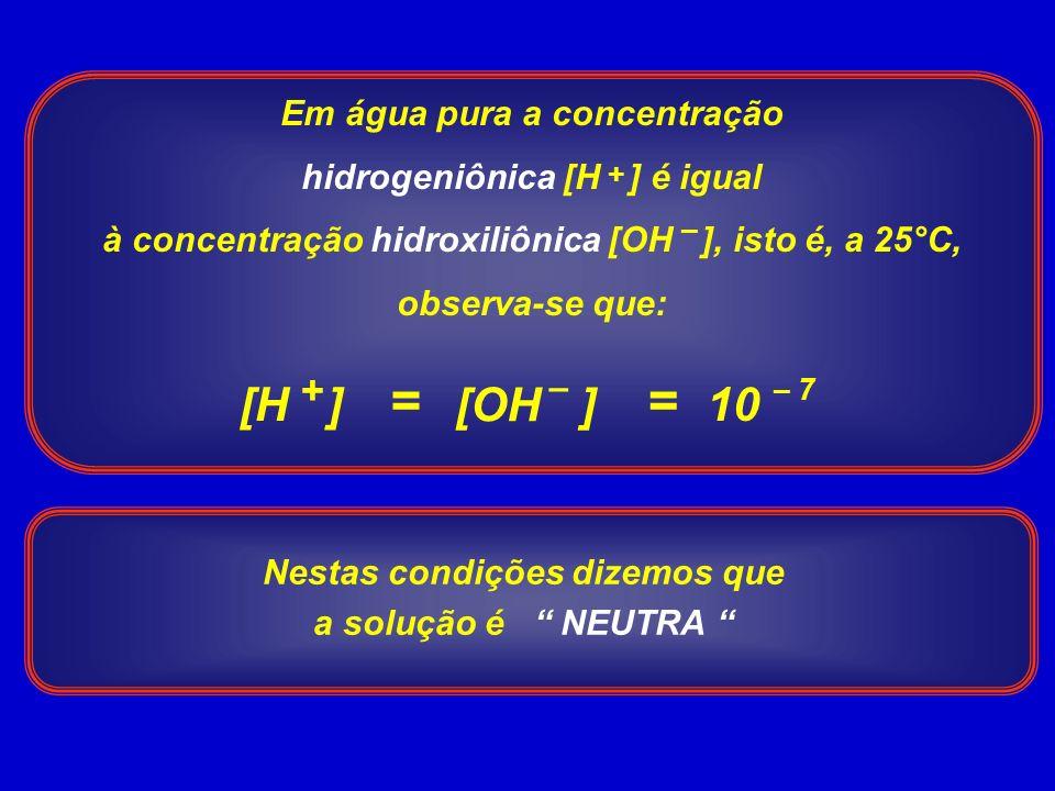 Em água pura a concentração hidrogeniônica [H ] é igual à concentração hidroxiliônica [OH ], isto é, a 25°C, observa-se que: + – = – 7 [H ] [OH ] + – 10 = Nestas condições dizemos que a solução é NEUTRA