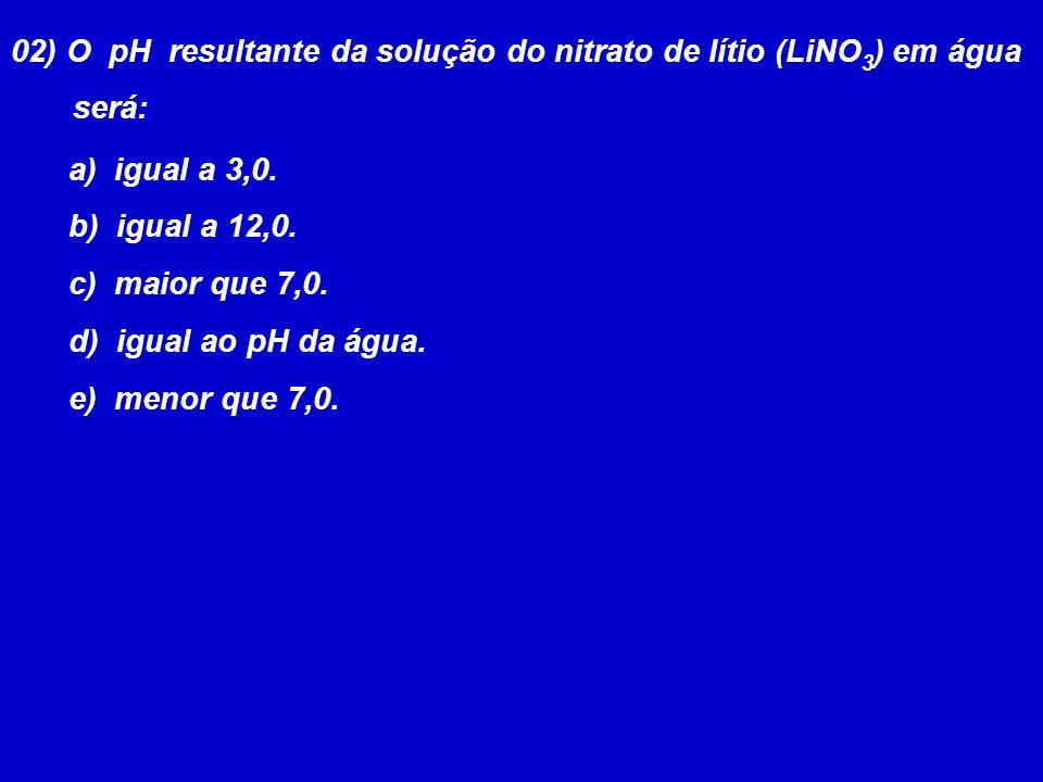 02) O pH resultante da solução do nitrato de lítio (LiNO 3 ) em água será: a) igual a 3,0.