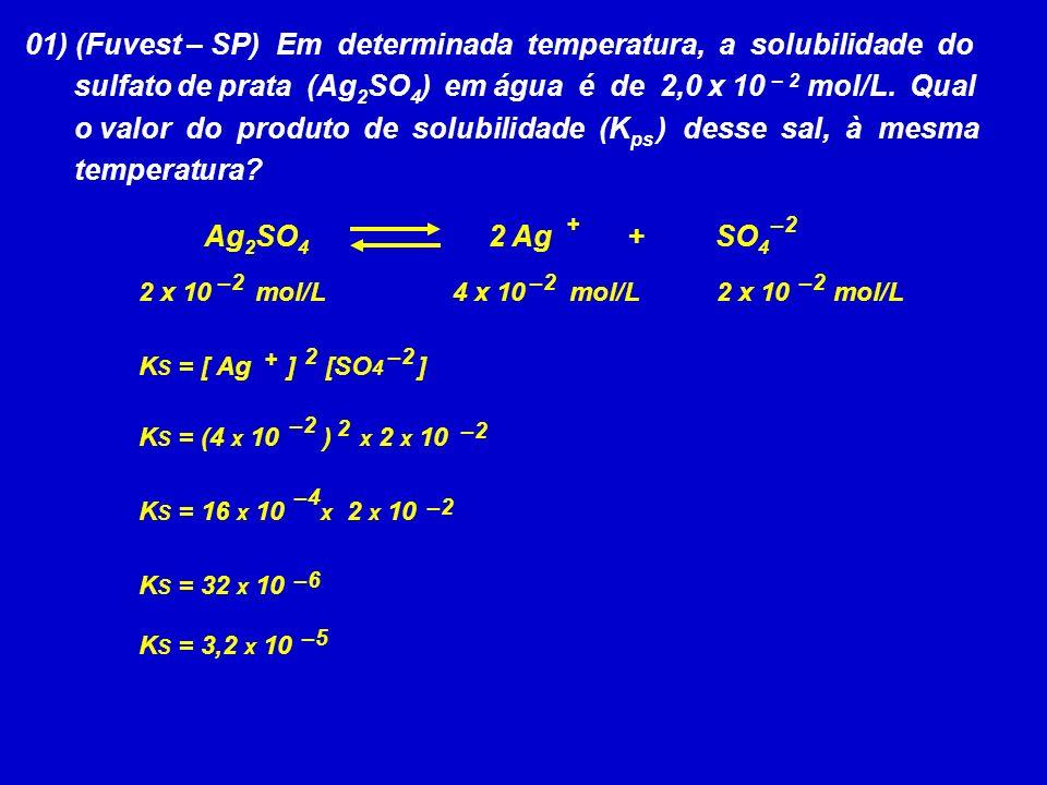 K S = [ Ag ] [SO 4 ] –2 2 x 10 mol/L 01) (Fuvest – SP) Em determinada temperatura, a solubilidade do sulfato de prata (Ag 2 SO 4 ) em água é de 2,0 x 10 – 2 mol/L.
