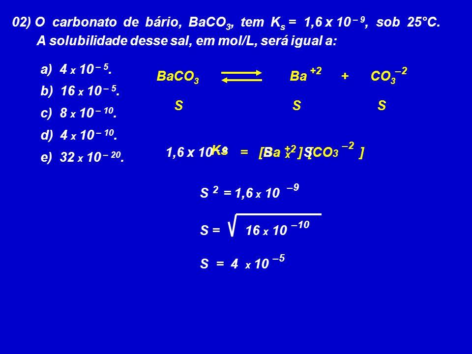 02) O carbonato de bário, BaCO 3, tem K s = 1,6 x 10 – 9, sob 25°C.