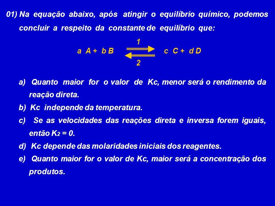 01) Na equação abaixo, após atingir o equilíbrio químico, podemos concluir a respeito da constante de equilíbrio que: a A + b Bc C + d D a) Quanto maior for o valor de Kc, menor será o rendimento da reação direta.