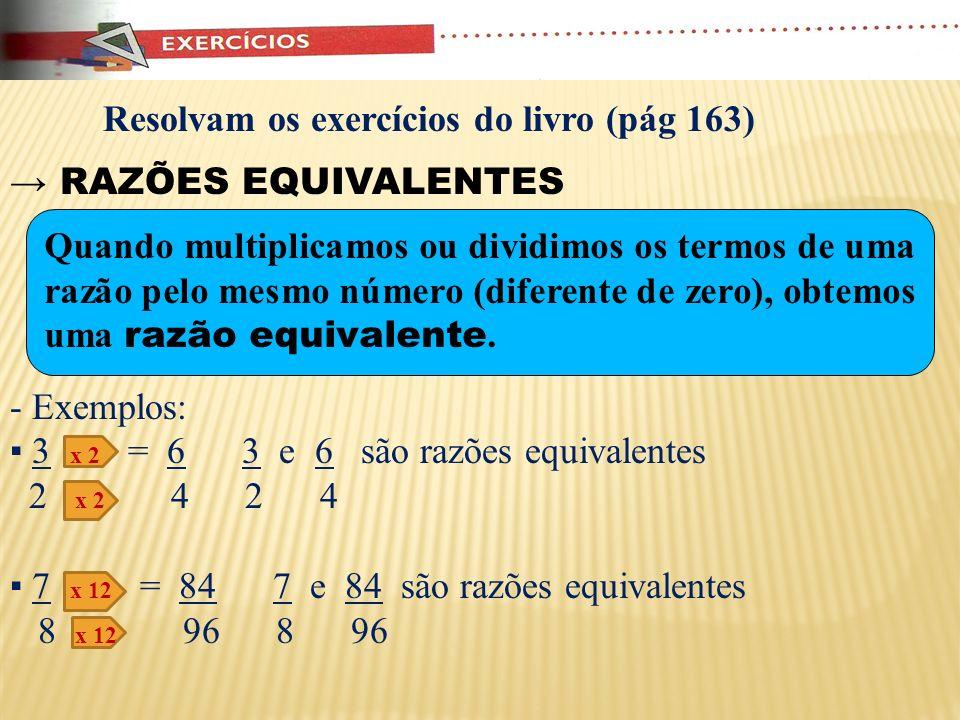 Exercício: Determine o valor de x abaixo para obter razões inversas: 2x + 4 = 9 9 12 Observem que para as duas razões serem inversas, o antecedente de