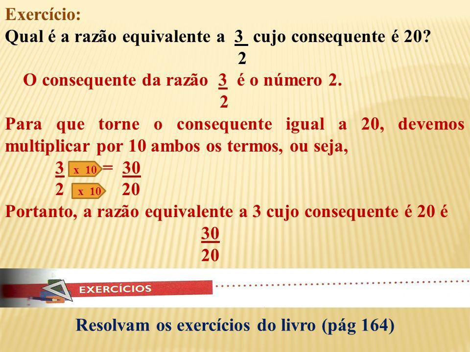 Resolvam os exercícios do livro (pág 163) RAZÕES EQUIVALENTES - Exemplos: 3 x 2 = 6 3 e 6 são razões equivalentes 2 x 2 4 2 4 7 x 12 = 84 7 e 84 são r