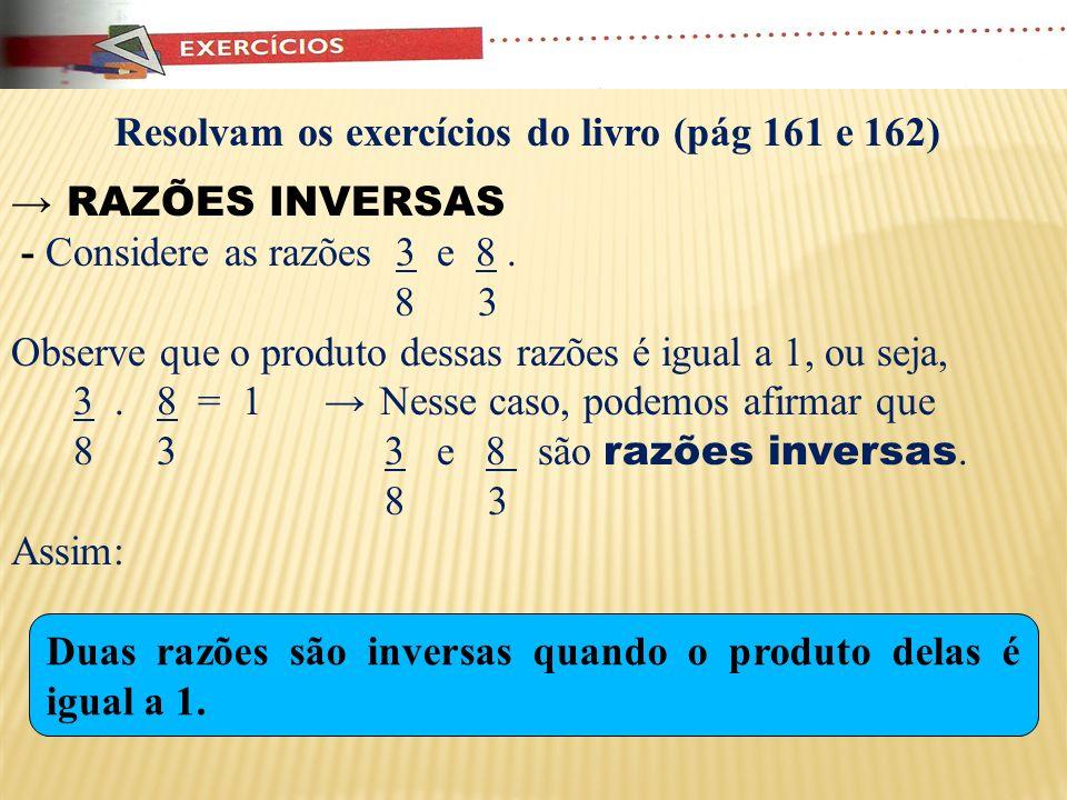 Observações: - A razão entre dois números pode ser apresentada de várias formas: Exemplos: Razão entre 1 e 8 1 : 8 ou 1 ou 0, 125 8 Razão entre 8 e 1