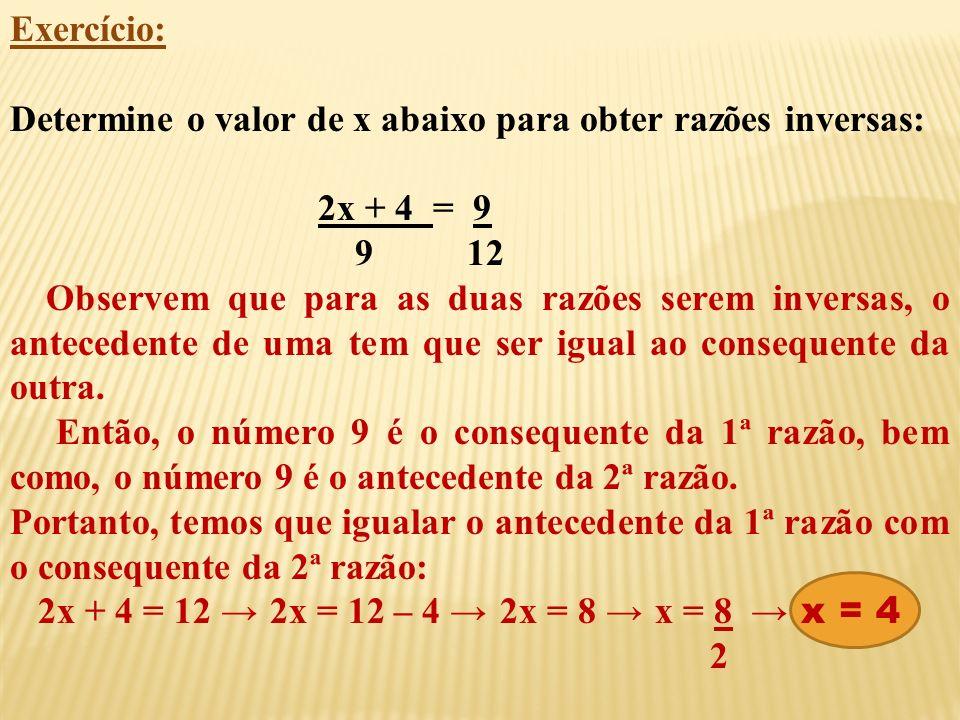Exercício: Determine o valor de x abaixo para obter razões inversas: 2x + 4 = 9 9 12 Observem que para as duas razões serem inversas, o antecedente de uma tem que ser igual ao consequente da outra.