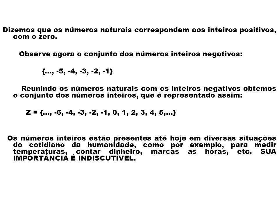 Dizemos que os números naturais correspondem aos inteiros positivos, com o zero. Observe agora o conjunto dos números inteiros negativos: {..., -5, -4