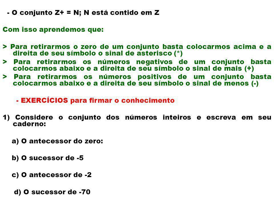 - O conjunto Z+ = N; N está contido em Z Com isso aprendemos que: > Para retirarmos o zero de um conjunto basta colocarmos acima e a direita de seu sí