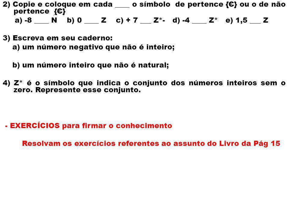 2) Copie e coloque em cada ____ o símbolo de pertence {Є} ou o de não pertence {Є} a) -8 ____ N b) 0 ____ Z c) + 7 ___ Z*- d) -4 ____ Z* e) 1,5 ___ Z