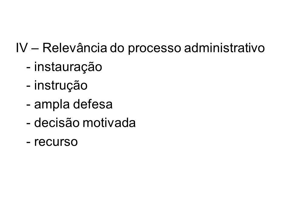 IV – Relevância do processo administrativo - instauração - instrução - ampla defesa - decisão motivada - recurso