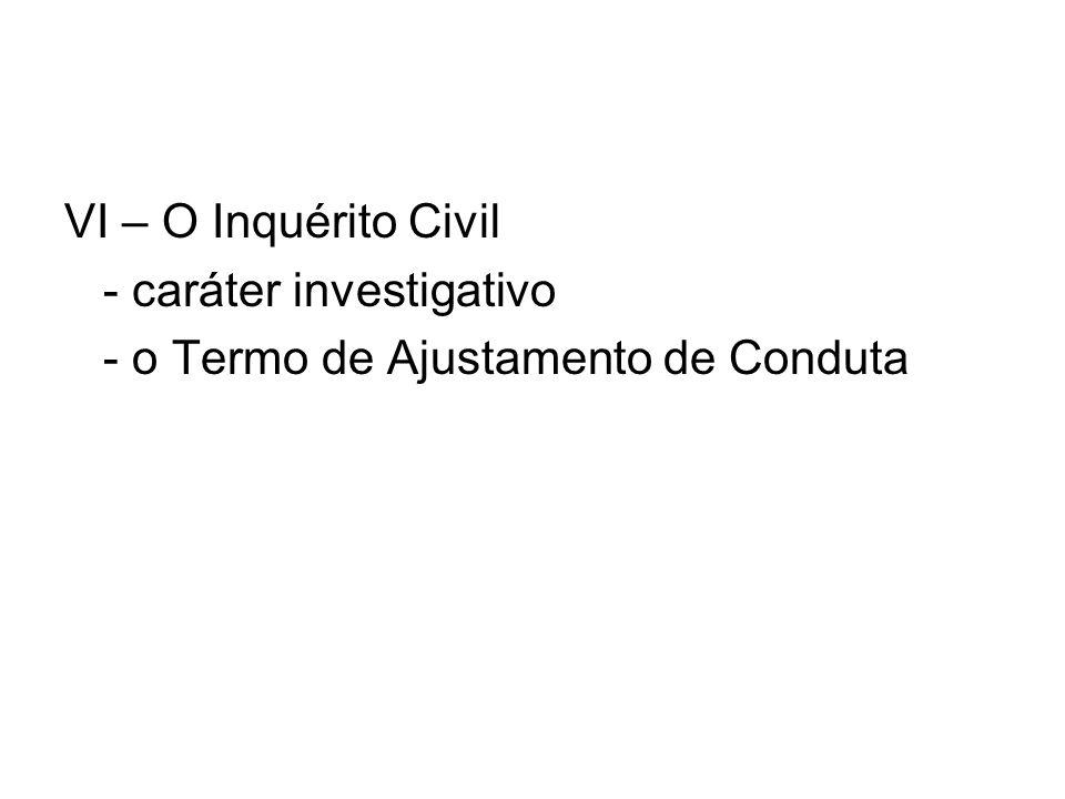 VI – O Inquérito Civil - caráter investigativo - o Termo de Ajustamento de Conduta
