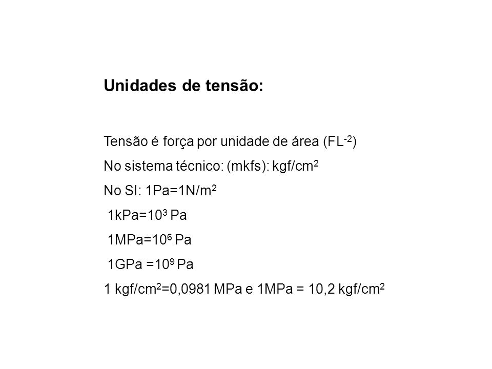 Unidades de tensão: Tensão é força por unidade de área (FL -2 ) No sistema técnico: (mkfs): kgf/cm 2 No SI: 1Pa=1N/m 2 1kPa=10 3 Pa 1MPa=10 6 Pa 1GPa