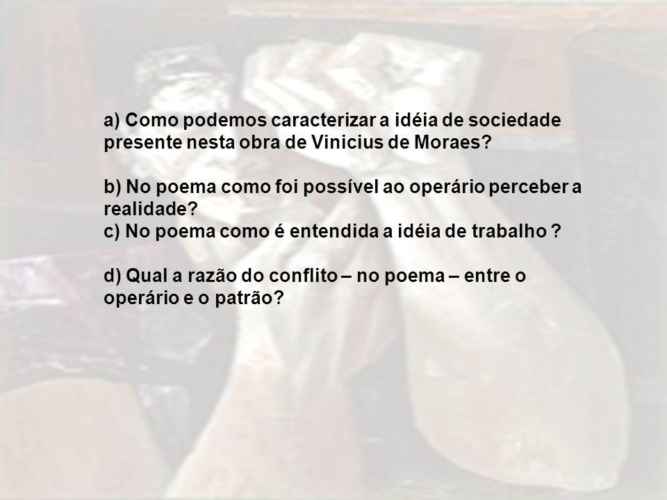a) Como podemos caracterizar a idéia de sociedade presente nesta obra de Vinicius de Moraes? b) No poema como foi possível ao operário perceber a real