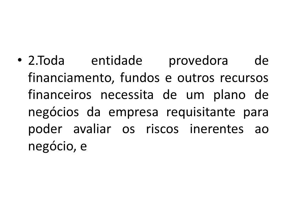 2.Toda entidade provedora de financiamento, fundos e outros recursos financeiros necessita de um plano de negócios da empresa requisitante para poder