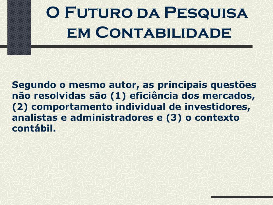 O Futuro da Pesquisa em Contabilidade Segundo o mesmo autor, as principais questões não resolvidas são (1) eficiência dos mercados, (2) comportamento individual de investidores, analistas e administradores e (3) o contexto contábil.