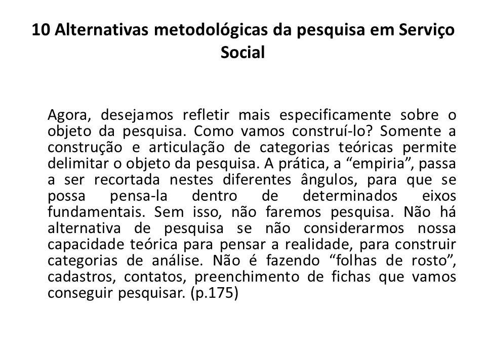 10 Alternativas metodológicas da pesquisa em Serviço Social Agora, desejamos refletir mais especificamente sobre o objeto da pesquisa. Como vamos cons