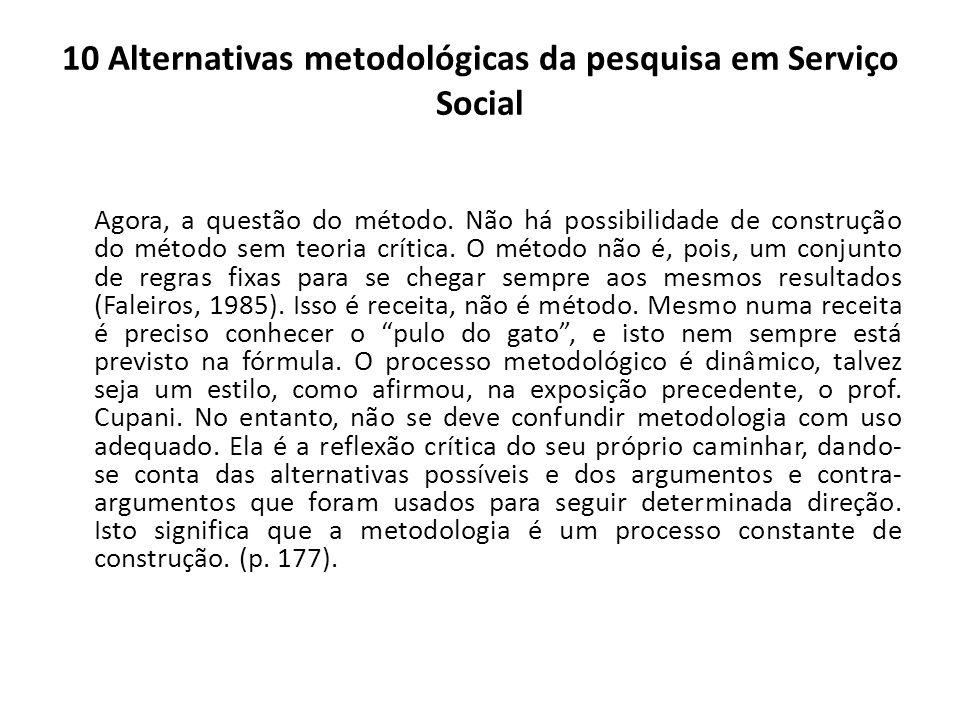 10 Alternativas metodológicas da pesquisa em Serviço Social Agora, a questão do método. Não há possibilidade de construção do método sem teoria crític