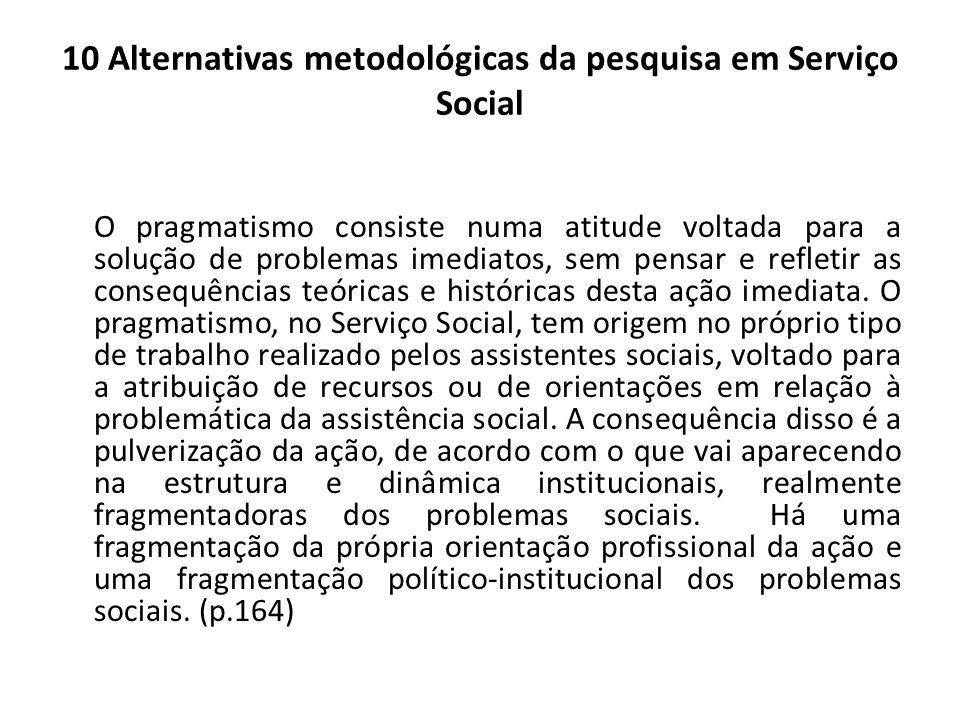 10 Alternativas metodológicas da pesquisa em Serviço Social O pragmatismo consiste numa atitude voltada para a solução de problemas imediatos, sem pen