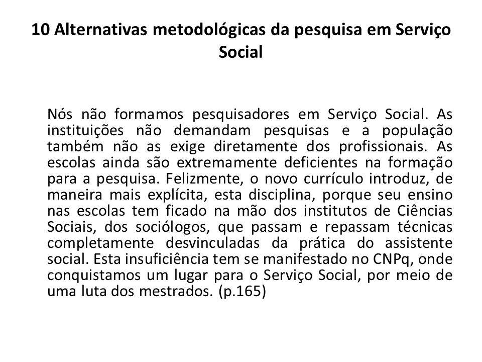 10 Alternativas metodológicas da pesquisa em Serviço Social Nós não formamos pesquisadores em Serviço Social. As instituições não demandam pesquisas e