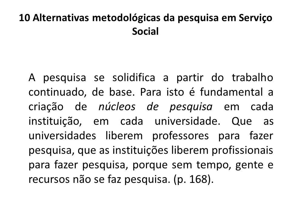 10 Alternativas metodológicas da pesquisa em Serviço Social A pesquisa se solidifica a partir do trabalho continuado, de base. Para isto é fundamental