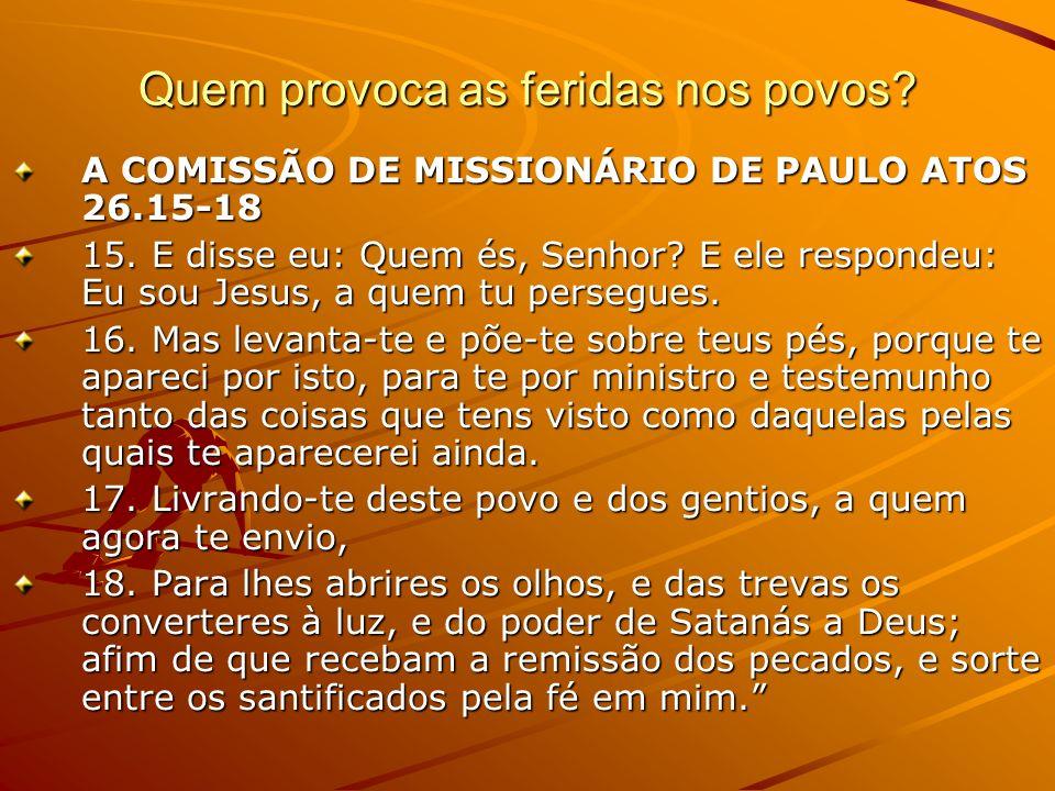 Quem provoca as feridas nos povos? A COMISSÃO DE MISSIONÁRIO DE PAULO ATOS 26.15-18 15. E disse eu: Quem és, Senhor? E ele respondeu: Eu sou Jesus, a