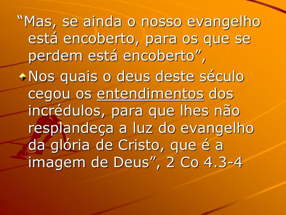 Mas, se ainda o nosso evangelho está encoberto, para os que se perdem está encoberto, Nos quais o deus deste século cegou os entendimentos dos incrédu