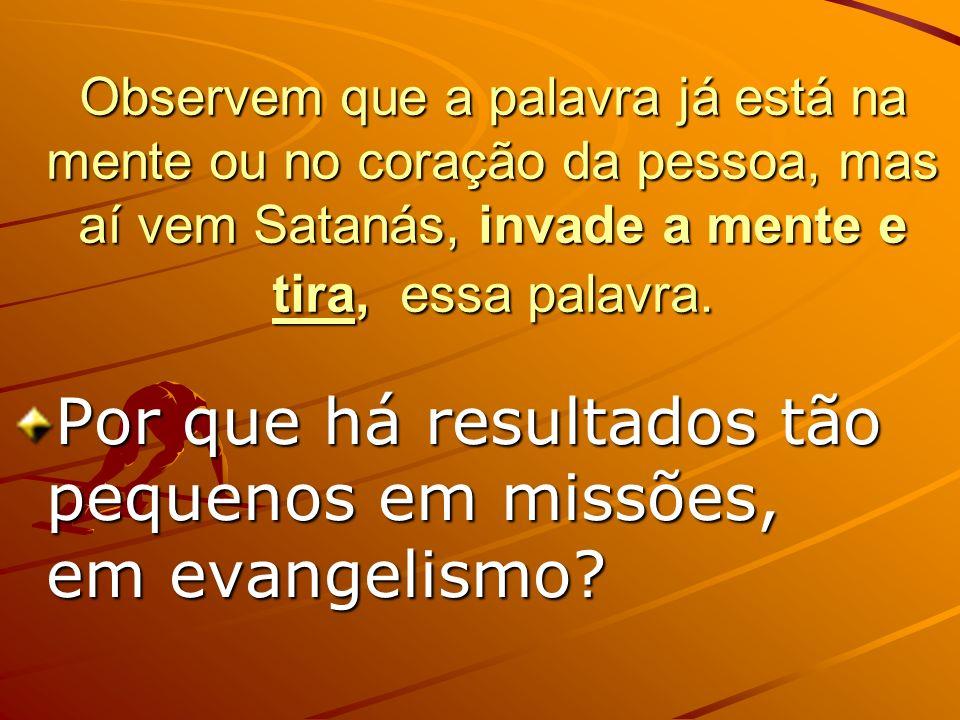 Observem que a palavra já está na mente ou no coração da pessoa, mas aí vem Satanás, invade a mente e tira, essa palavra. Por que há resultados tão pe