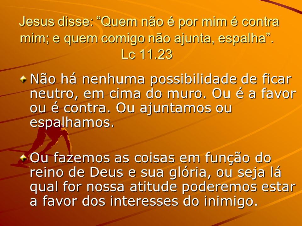 Jesus disse: Quem não é por mim é contra mim; e quem comigo não ajunta, espalha. Lc 11.23 Jesus disse: Quem não é por mim é contra mim; e quem comigo