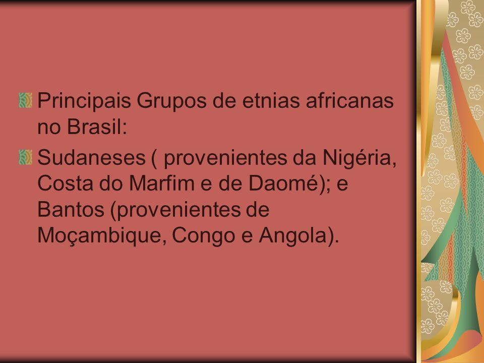 Principais Grupos de etnias africanas no Brasil: Sudaneses ( provenientes da Nigéria, Costa do Marfim e de Daomé); e Bantos (provenientes de Moçambiqu