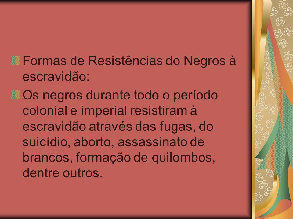 Formas de Resistências do Negros à escravidão: Os negros durante todo o período colonial e imperial resistiram à escravidão através das fugas, do suic