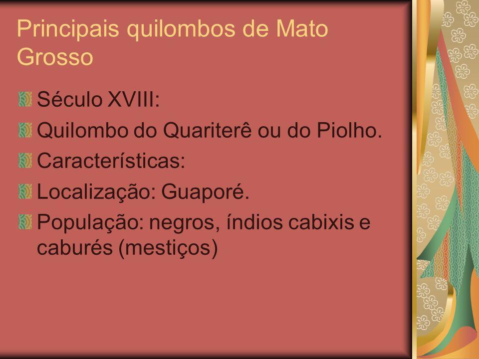 Principais quilombos de Mato Grosso Século XVIII: Quilombo do Quariterê ou do Piolho. Características: Localização: Guaporé. População: negros, índios